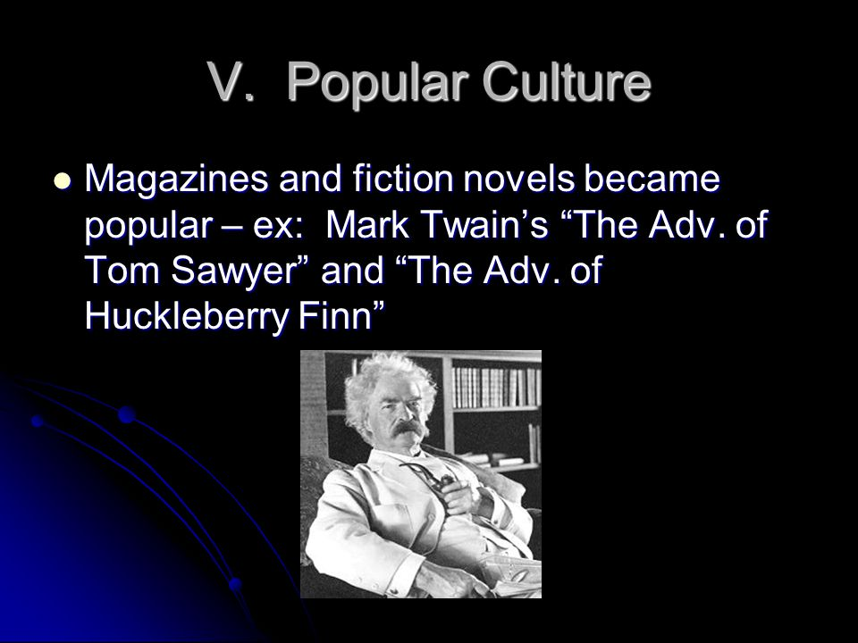 V. Popular Culture Magazines and fiction novels became popular – ex: Mark Twain's The Adv.