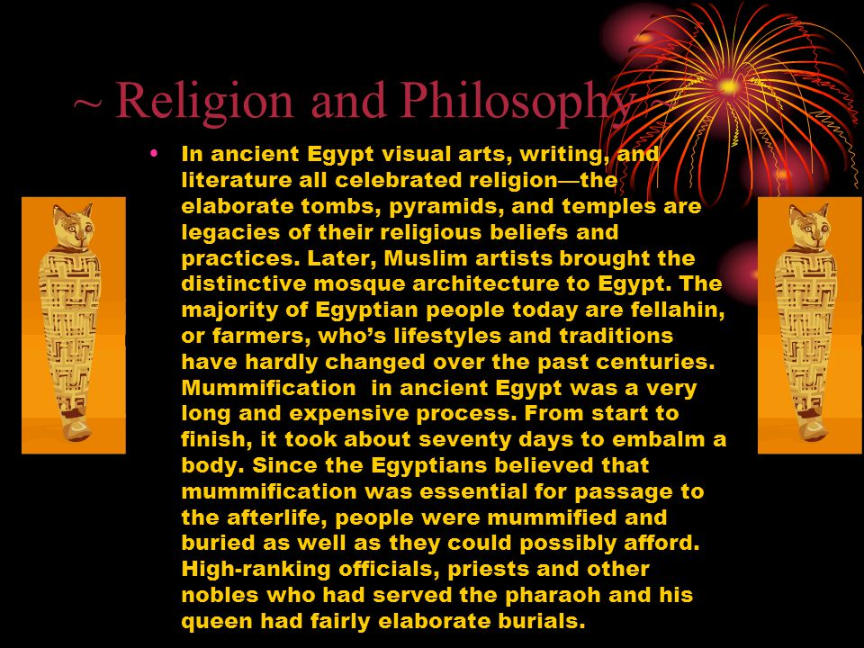 ~ Religion and Philosophy ~ In ancient Egypt visual arts, writing, and literature all celebrated religion—the elaborate tombs, pyramids, and temples a