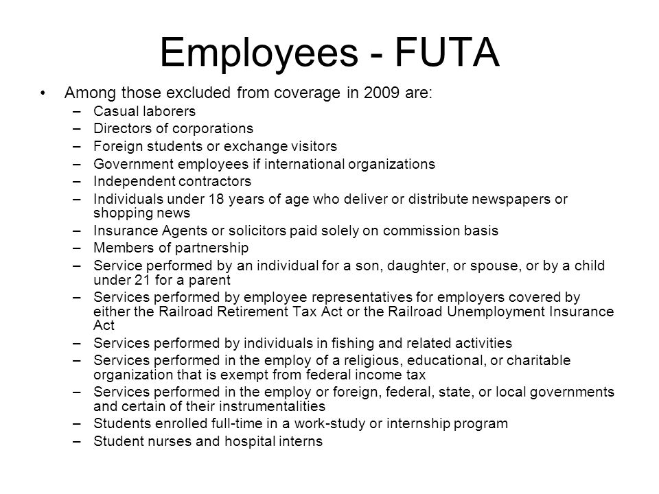 Employees - FUTA Among those excluded from coverage in 2009 are: –Casual laborers –Directors of corporations –Foreign students or exchange visitors –G