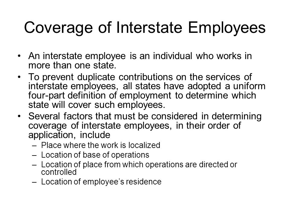 Coverage of Interstate Employees An interstate employee is an individual who works in more than one state. To prevent duplicate contributions on the s