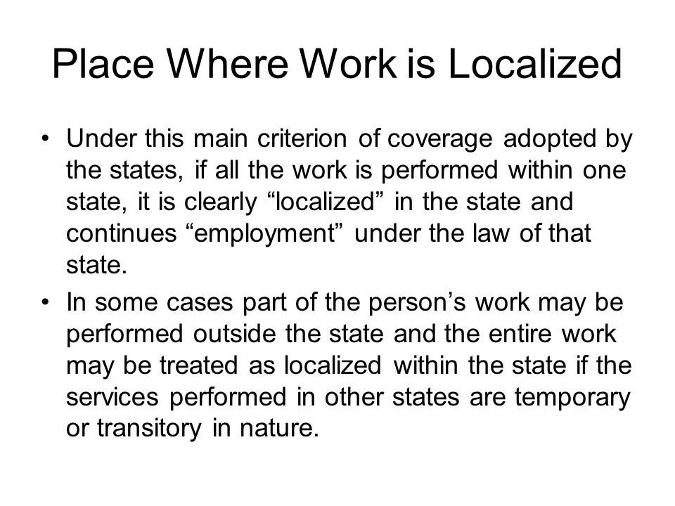 Place Where Work is Localized Under this main criterion of coverage adopted by the states, if all the work is performed within one state, it is clearl