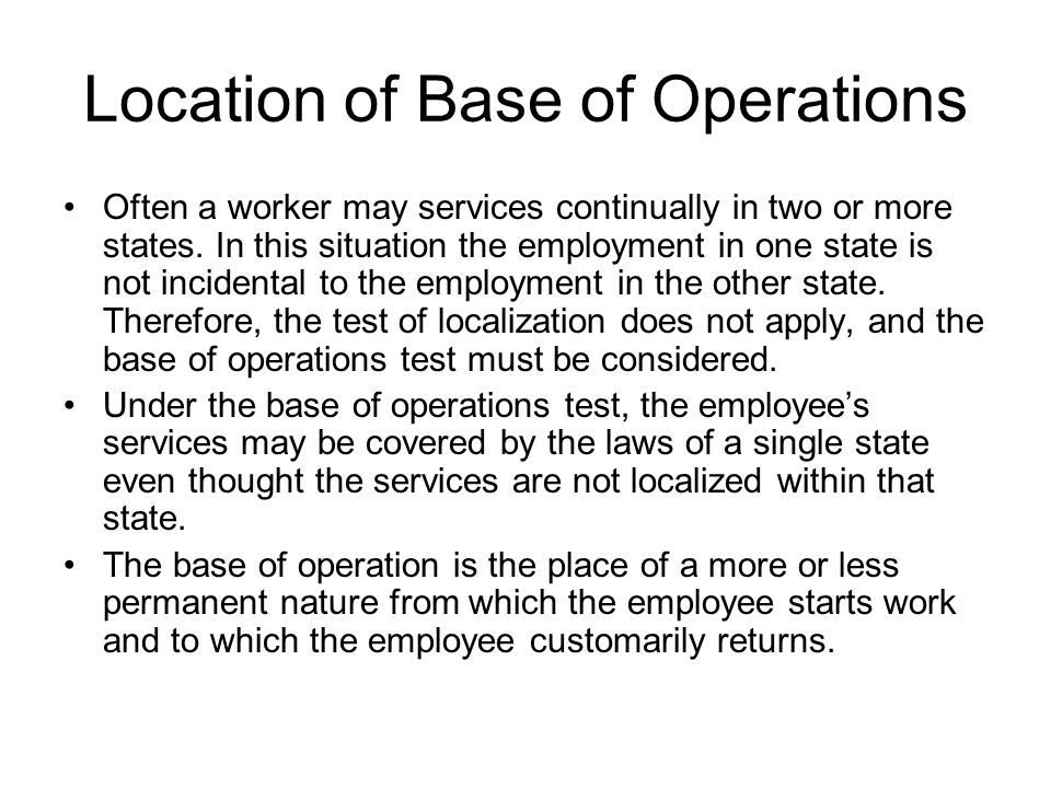 Location of Base of Operations Often a worker may services continually in two or more states. In this situation the employment in one state is not inc