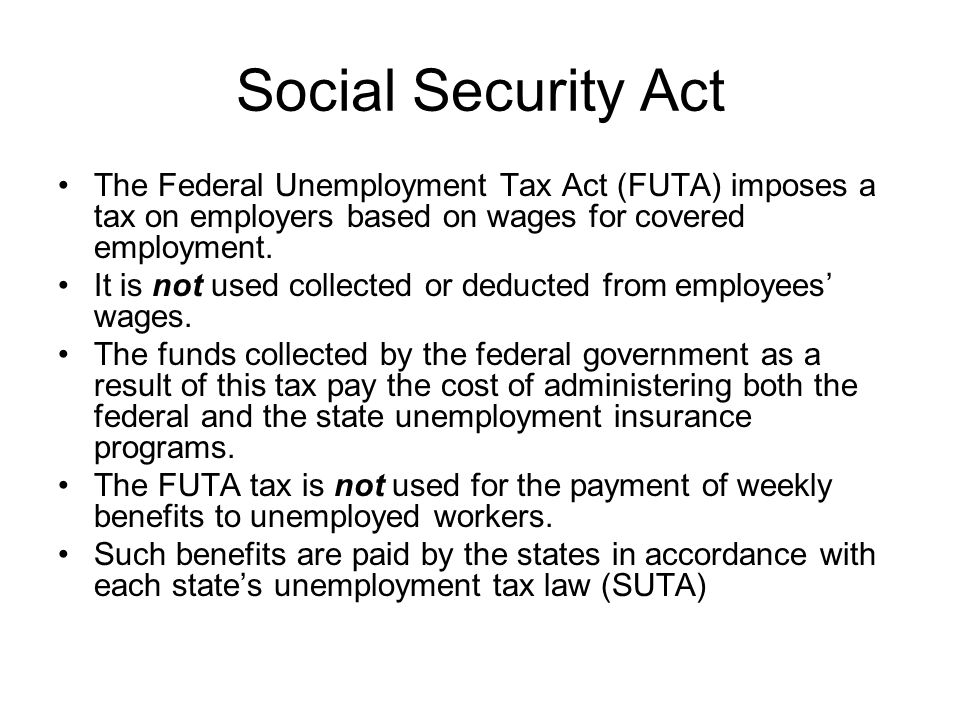 Social Security Act The Federal Unemployment Tax Act (FUTA) imposes a tax on employers based on wages for covered employment. It is not used collected