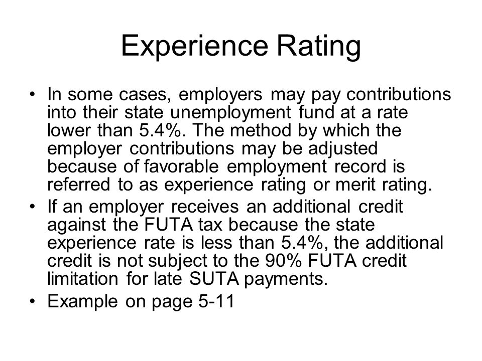 Experience Rating In some cases, employers may pay contributions into their state unemployment fund at a rate lower than 5.4%. The method by which the