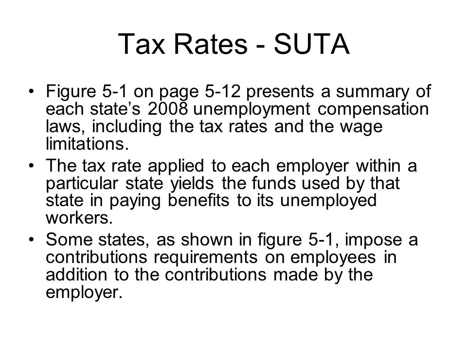 Tax Rates - SUTA Figure 5-1 on page 5-12 presents a summary of each state's 2008 unemployment compensation laws, including the tax rates and the wage