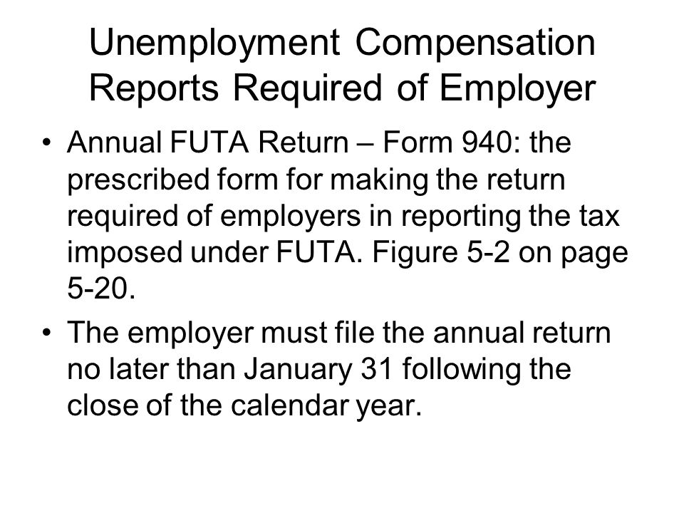 Unemployment Compensation Reports Required of Employer Annual FUTA Return – Form 940: the prescribed form for making the return required of employers