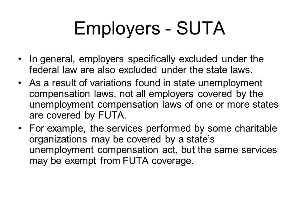 Employers - SUTA In general, employers specifically excluded under the federal law are also excluded under the state laws. As a result of variations f