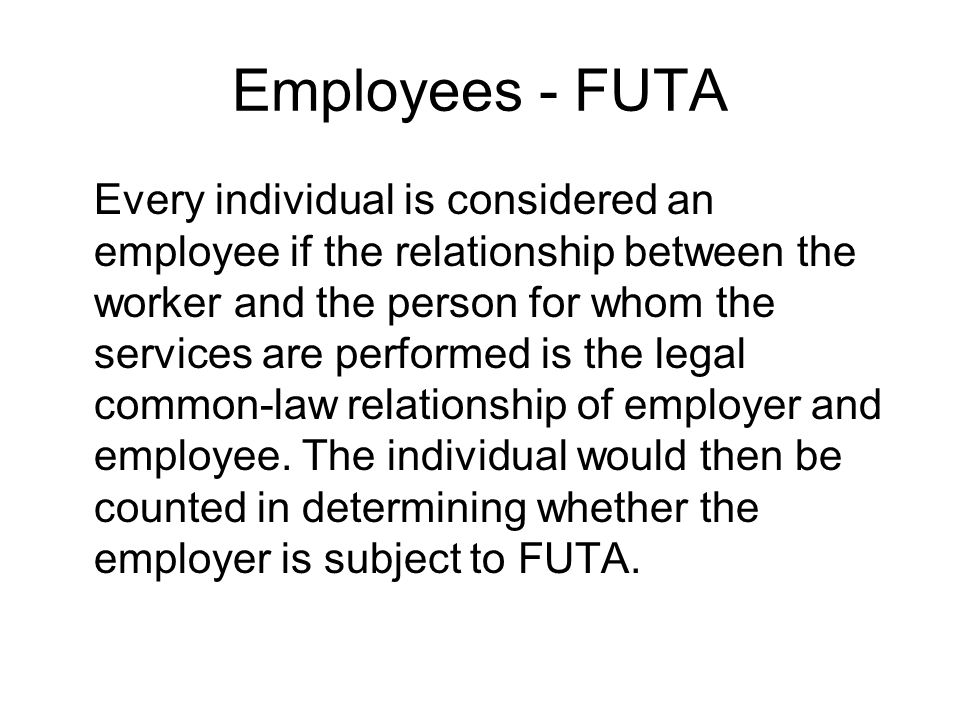 Employees - FUTA Every individual is considered an employee if the relationship between the worker and the person for whom the services are performed