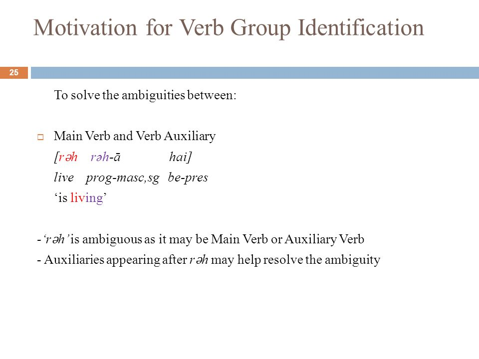 Motivation for Verb Group Identification To solve the ambiguities between:  Main Verb and Verb Auxiliary [r ǝ h rəh-ā hai] live prog-masc,sg be-pres 'is living' -'r ǝ h' is ambiguous as it may be Main Verb or Auxiliary Verb - Auxiliaries appearing after r ǝ h may help resolve the ambiguity 25