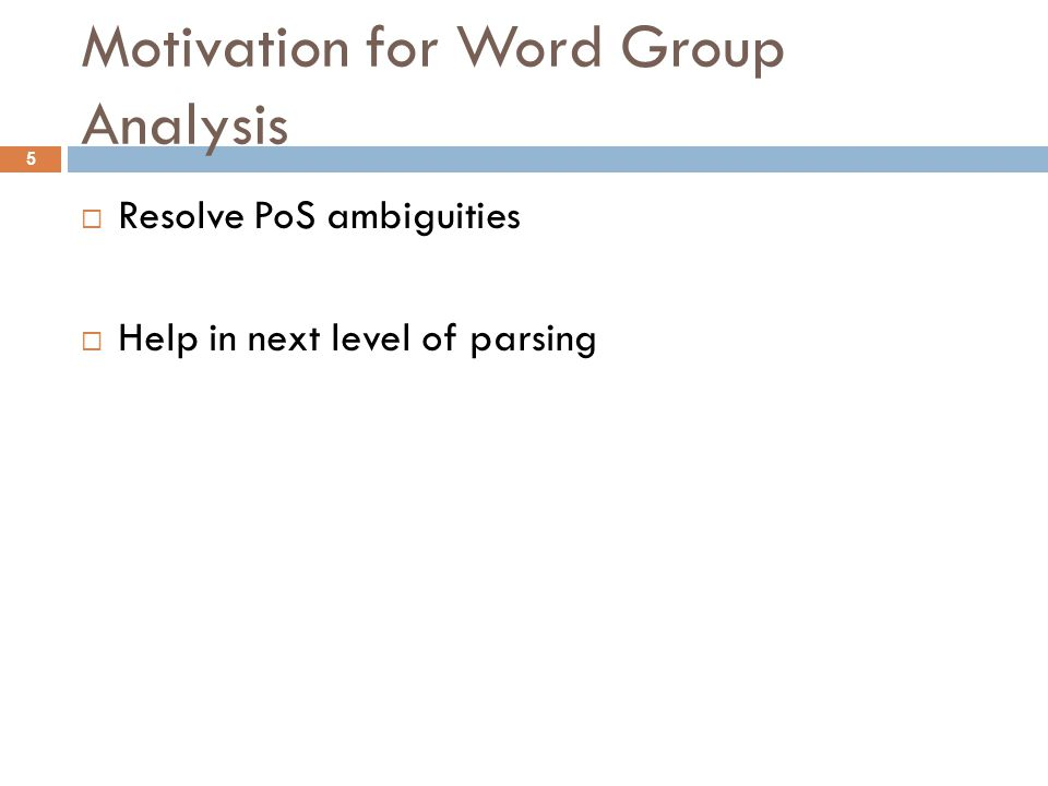 Motivation for Word Group Analysis  Resolve PoS ambiguities  Help in next level of parsing 5
