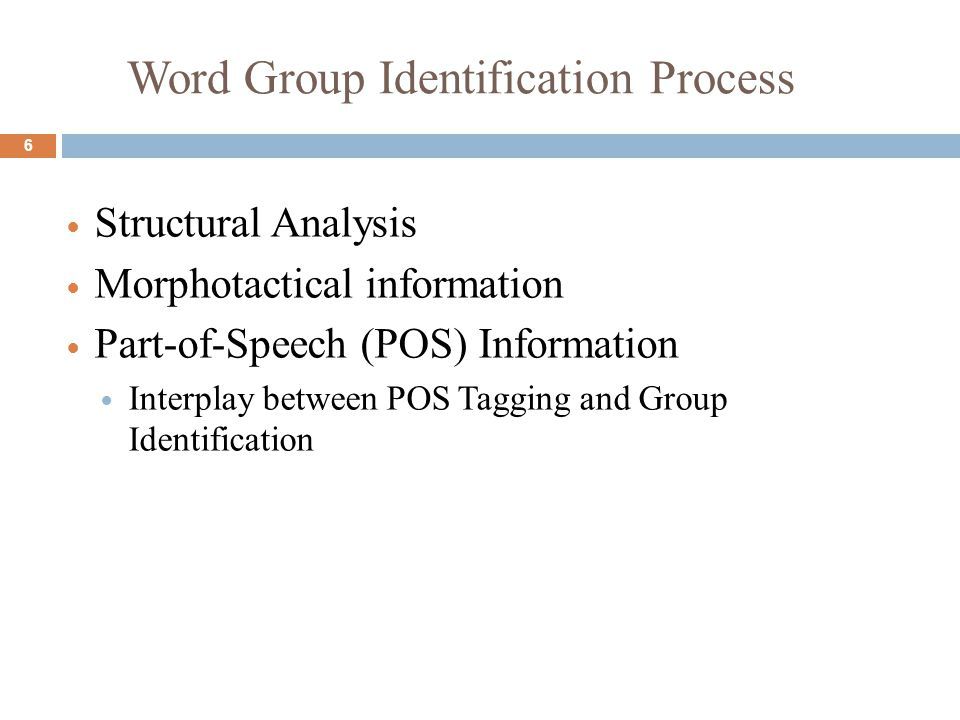 Word Group Identification Process Structural Analysis Morphotactical information Part-of-Speech (POS) Information Interplay between POS Tagging and Group Identification 6