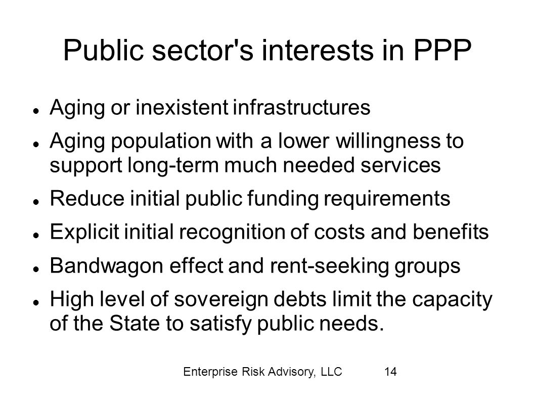 Enterprise Risk Advisory, LLC14 Public sector's interests in PPP Aging or inexistent infrastructures Aging population with a lower willingness to supp