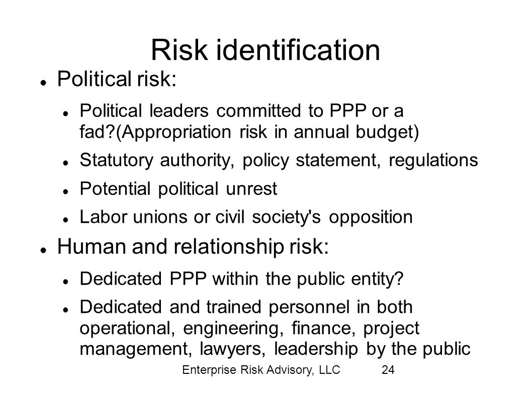 Enterprise Risk Advisory, LLC24 Risk identification Political risk: Political leaders committed to PPP or a fad?(Appropriation risk in annual budget)