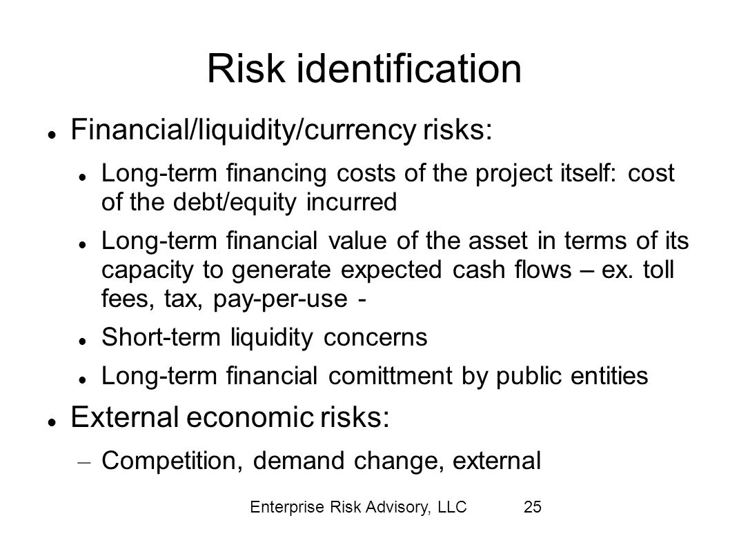 Enterprise Risk Advisory, LLC25 Risk identification Financial/liquidity/currency risks: Long-term financing costs of the project itself: cost of the d