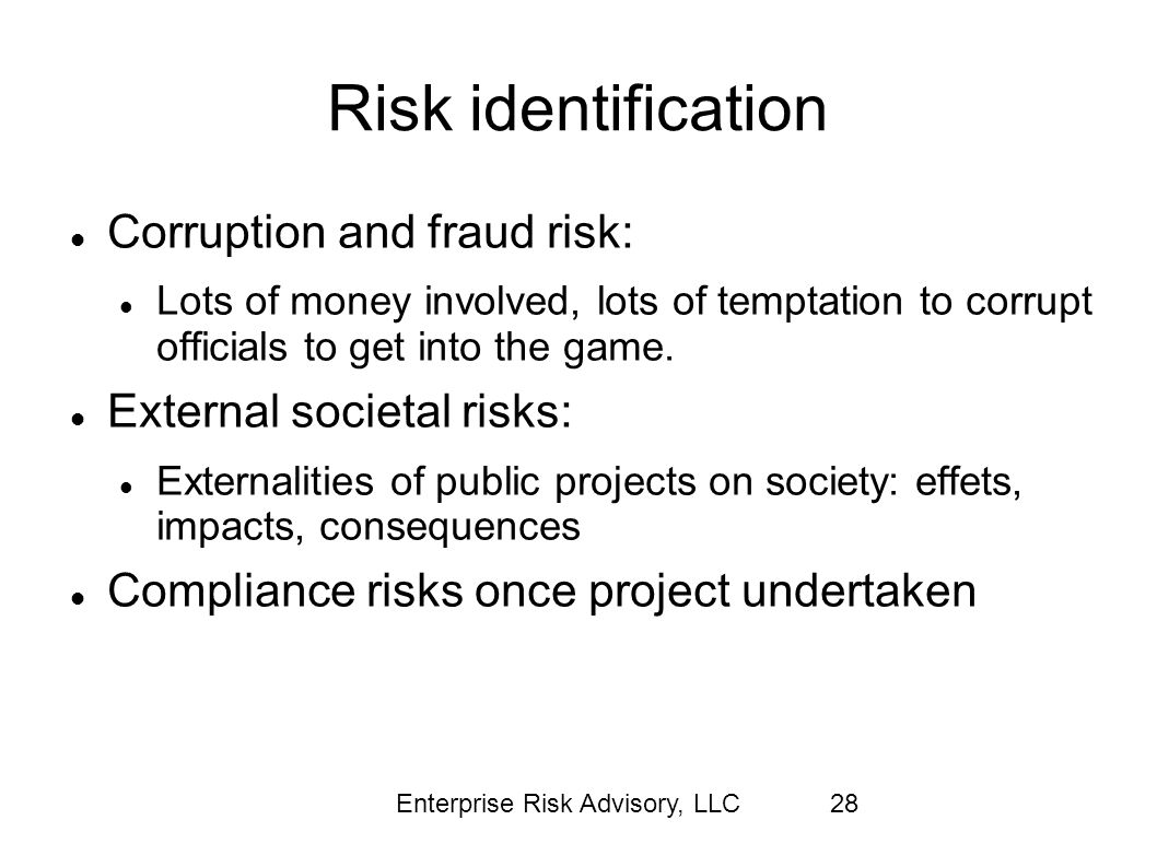 Enterprise Risk Advisory, LLC28 Risk identification Corruption and fraud risk: Lots of money involved, lots of temptation to corrupt officials to get