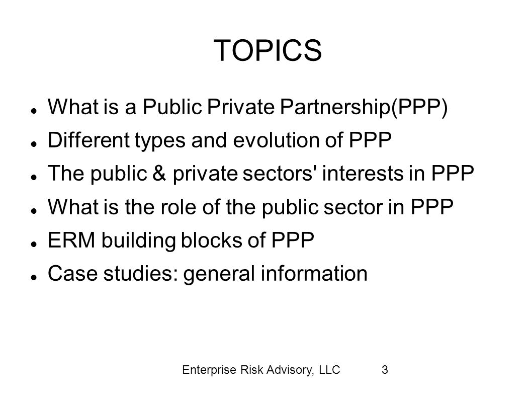 Enterprise Risk Advisory, LLC24 Risk identification Political risk: Political leaders committed to PPP or a fad?(Appropriation risk in annual budget) Statutory authority, policy statement, regulations Potential political unrest Labor unions or civil society s opposition Human and relationship risk: Dedicated PPP within the public entity.