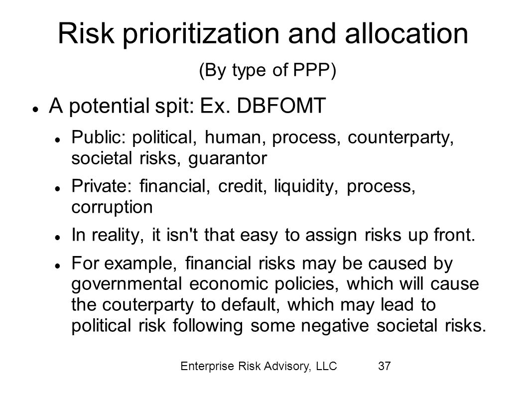 Enterprise Risk Advisory, LLC37 Risk prioritization and allocation (By type of PPP) A potential spit: Ex. DBFOMT Public: political, human, process, co