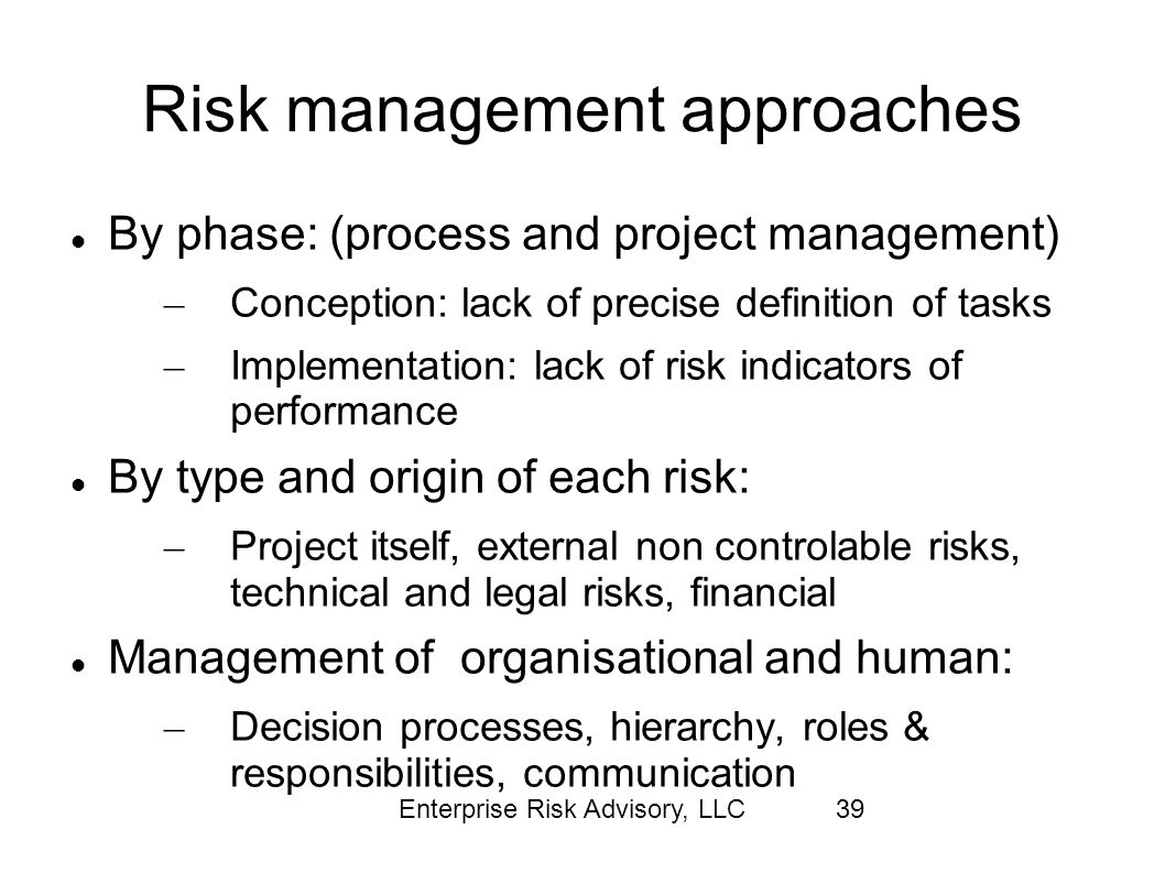 Enterprise Risk Advisory, LLC39 Risk management approaches By phase: (process and project management) – Conception: lack of precise definition of task