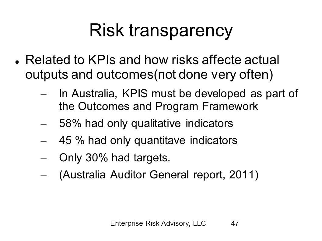 Enterprise Risk Advisory, LLC47 Risk transparency Related to KPIs and how risks affecte actual outputs and outcomes(not done very often) – In Australi