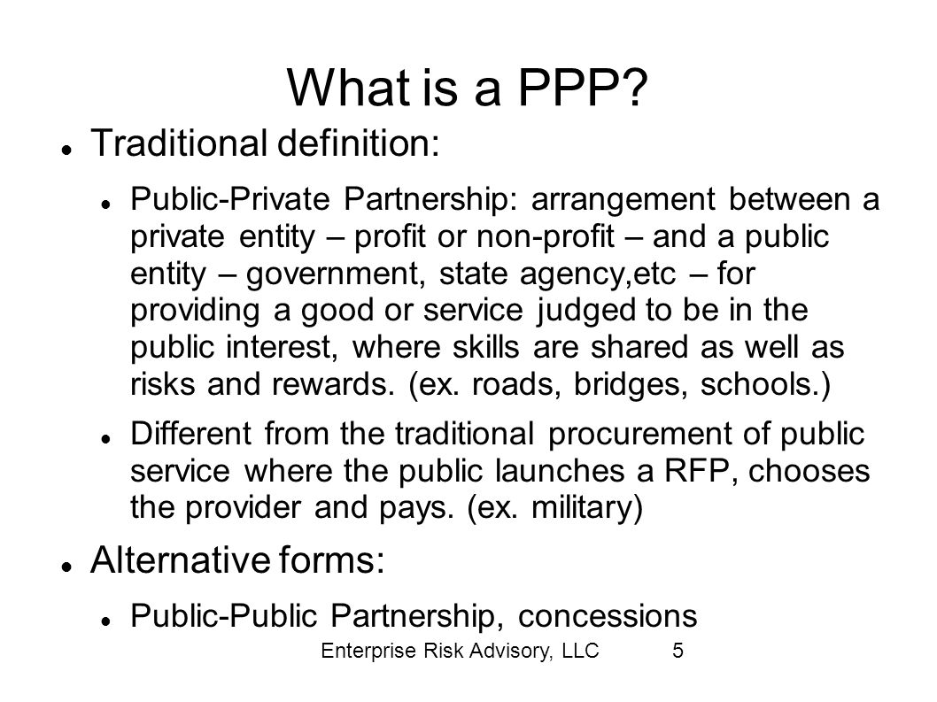 Enterprise Risk Advisory, LLC5 What is a PPP? Traditional definition: Public-Private Partnership: arrangement between a private entity – profit or non