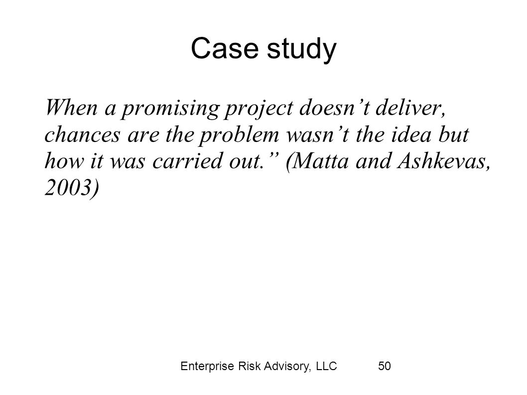 Enterprise Risk Advisory, LLC50 Case study When a promising project doesn't deliver, chances are the problem wasn't the idea but how it was carried ou