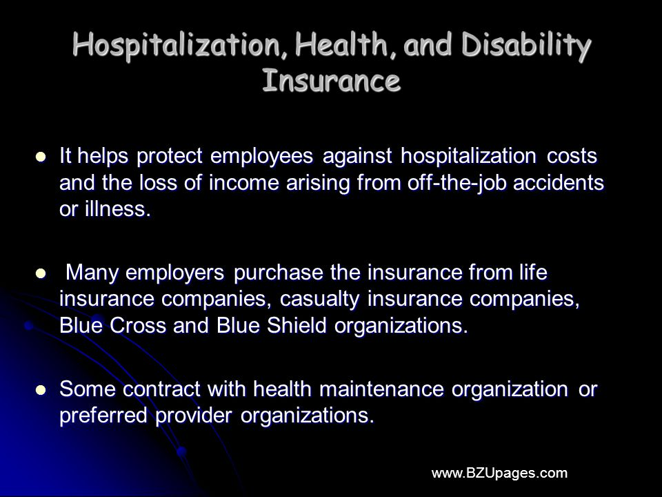 www.BZUpages.com Hospitalization, Health, and Disability Insurance It helps protect employees against hospitalization costs and the loss of income arising from off-the-job accidents or illness.
