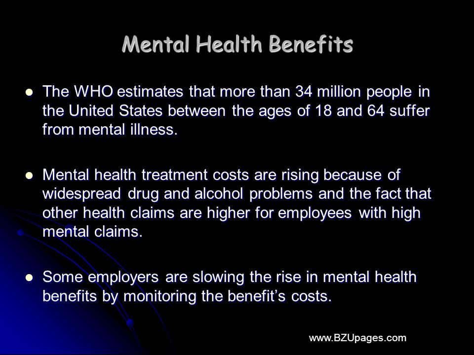 www.BZUpages.com Mental Health Benefits The WHO estimates that more than 34 million people in the United States between the ages of 18 and 64 suffer from mental illness.