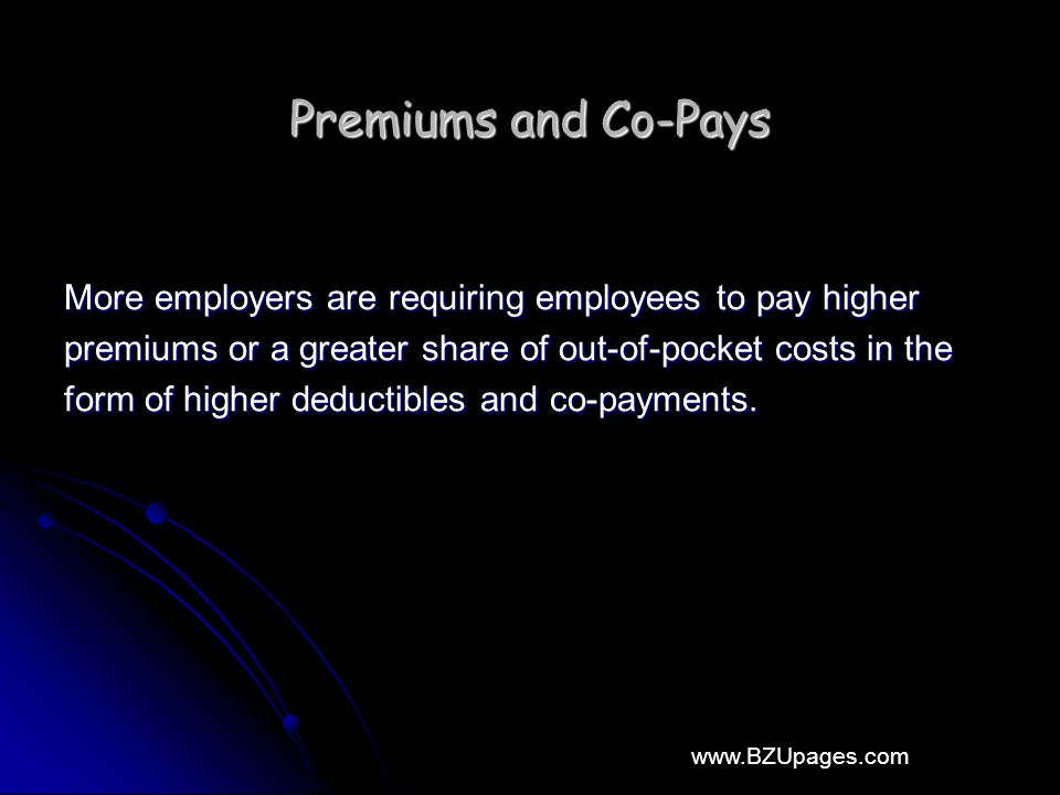 www.BZUpages.com Premiums and Co-Pays More employers are requiring employees to pay higher premiums or a greater share of out-of-pocket costs in the f