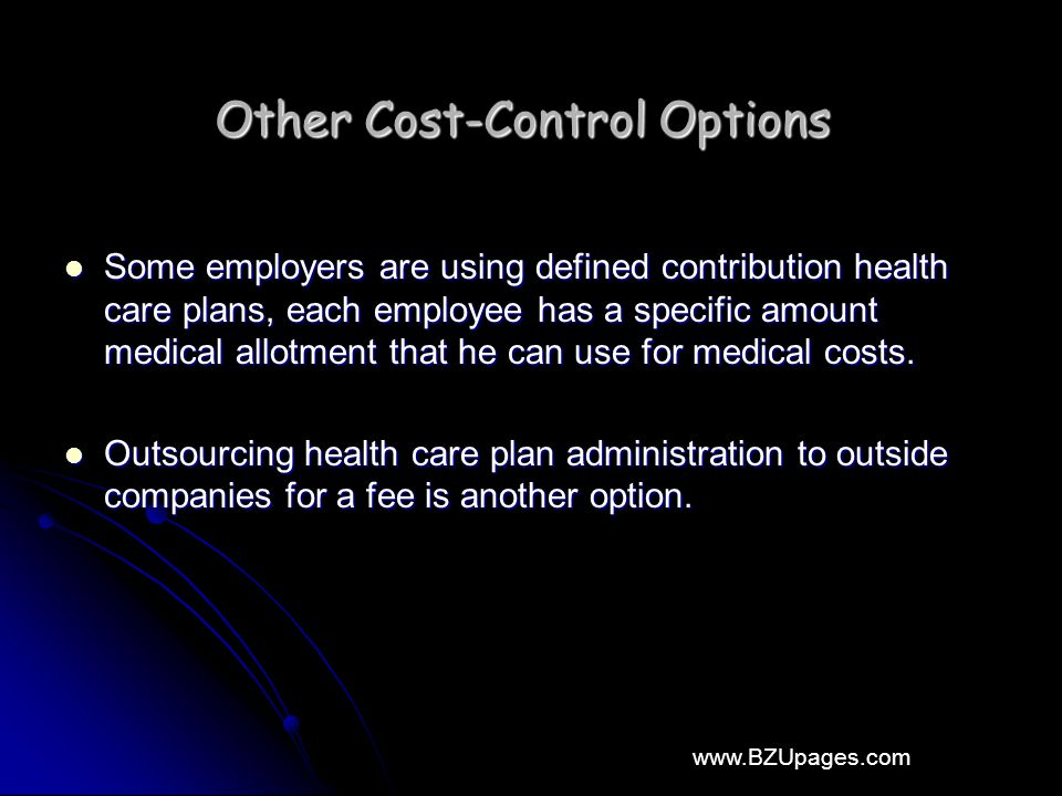 www.BZUpages.com Other Cost-Control Options Some employers are using defined contribution health care plans, each employee has a specific amount medical allotment that he can use for medical costs.