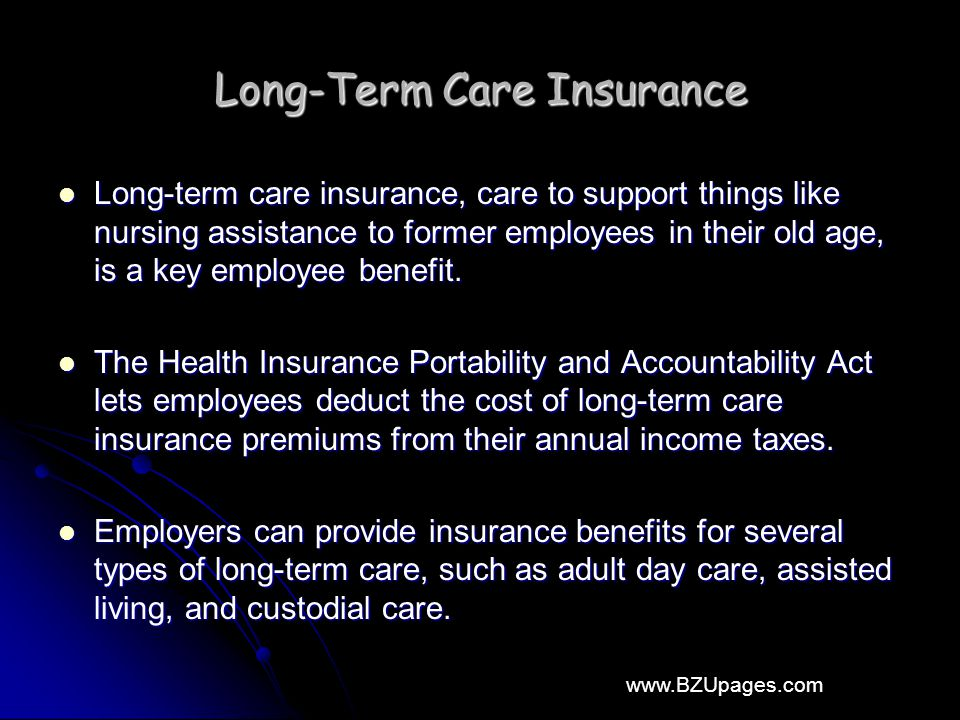 www.BZUpages.com Long-Term Care Insurance Long-term care insurance, care to support things like nursing assistance to former employees in their old age, is a key employee benefit.