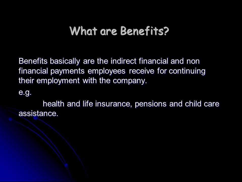 What are Benefits? Benefits basically are the indirect financial and non financial payments employees receive for continuing their employment with the