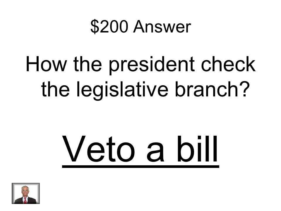 $200 Question How the president check the legislative branch