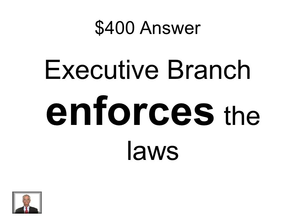 $400 Question What is the Executive Branch s job when it comes to laws?