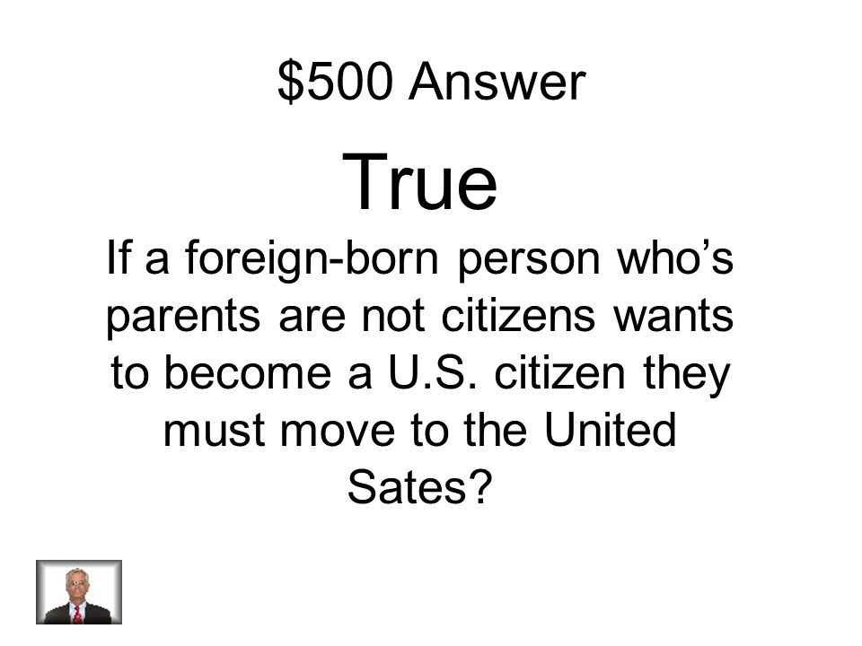 $500 Question True or false? If a foreign-born person who's parents are not citizens wants to become a U.S. citizen they must move to the United Sates