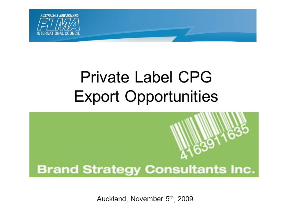 Auckland, November 5 th, 2009 Private Label CPG Export Opportunities