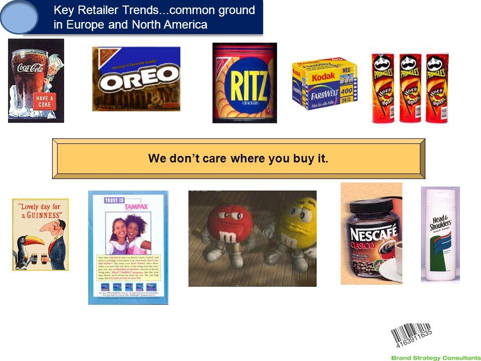 1. Key Retailer Trends...common ground in Europe and North America Key Retailer Trends...common ground in Europe and North America We don't care where