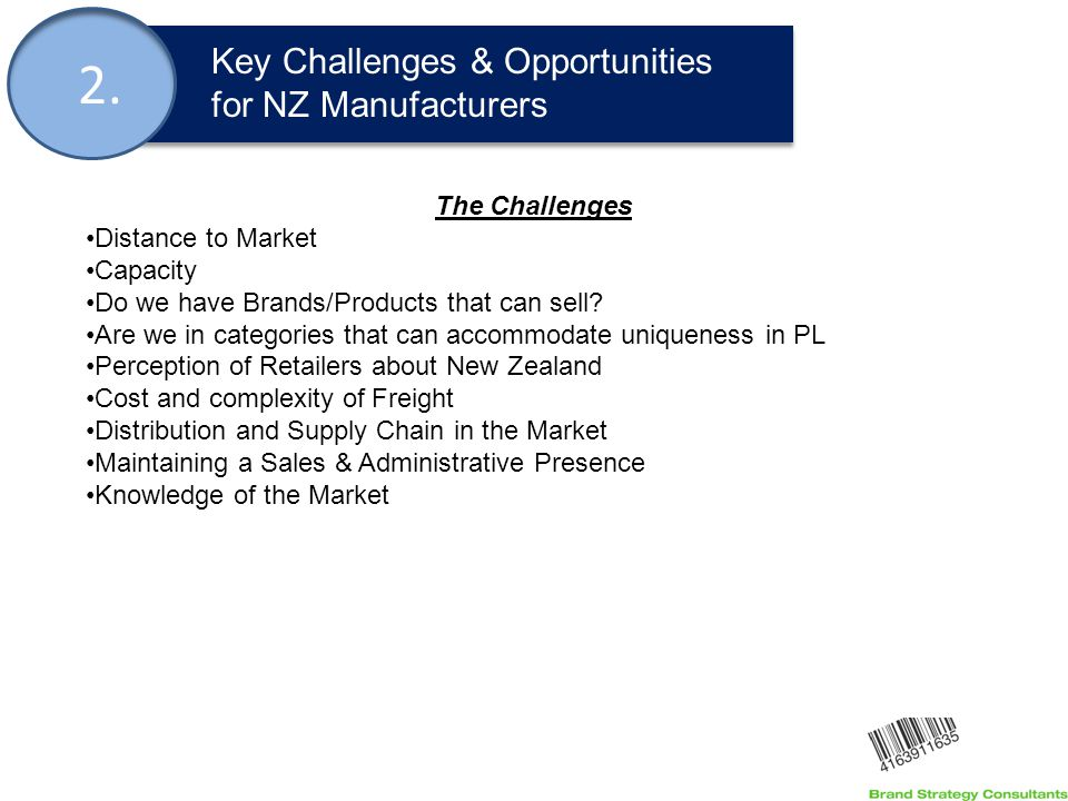 2. Key Challenges & Opportunities for NZ Manufacturers The Challenges Distance to Market Capacity Do we have Brands/Products that can sell? Are we in