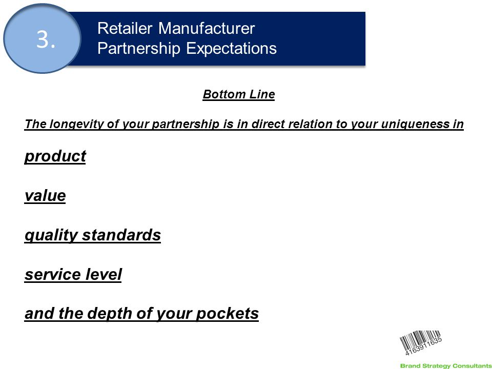 3. Retailer Manufacturer Partnership Expectations Bottom Line The longevity of your partnership is in direct relation to your uniqueness in product va