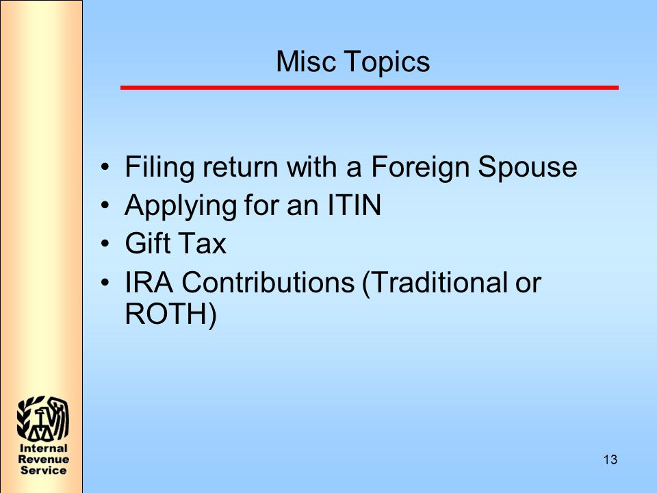13 Misc Topics Filing return with a Foreign Spouse Applying for an ITIN Gift Tax IRA Contributions (Traditional or ROTH)