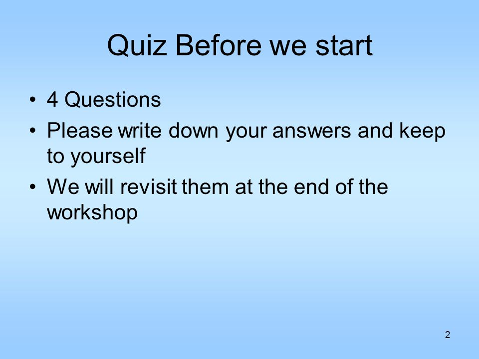 2 Quiz Before we start 4 Questions Please write down your answers and keep to yourself We will revisit them at the end of the workshop