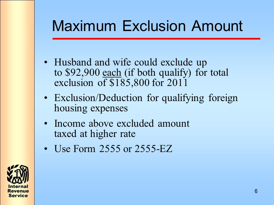6 Maximum Exclusion Amount Husband and wife could exclude up to $92,900 each (if both qualify) for total exclusion of $185,800 for 2011 Exclusion/Deduction for qualifying foreign housing expenses Income above excluded amount taxed at higher rate Use Form 2555 or 2555-EZ