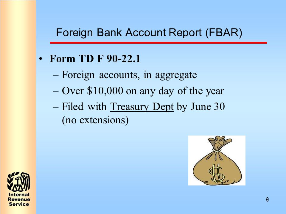 9 Foreign Bank Account Report (FBAR) Form TD F 90-22.1 –Foreign accounts, in aggregate –Over $10,000 on any day of the year –Filed with Treasury Dept by June 30 (no extensions)