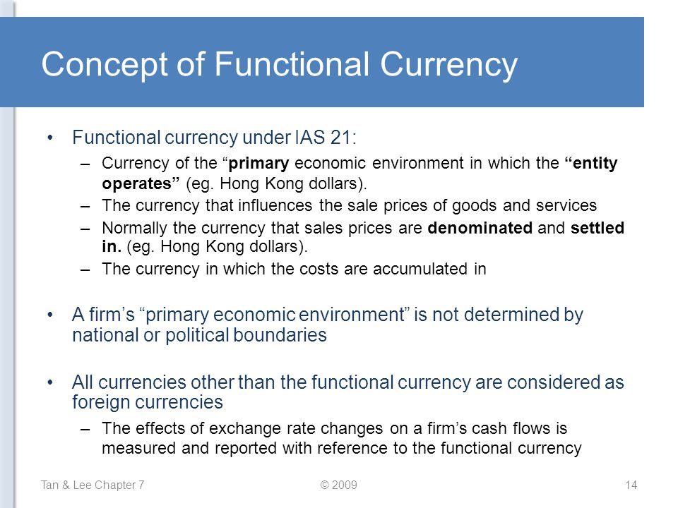 "Concept of Functional Currency Functional currency under IAS 21: –Currency of the ""primary economic environment in which the ""entity operates"" (eg. Ho"