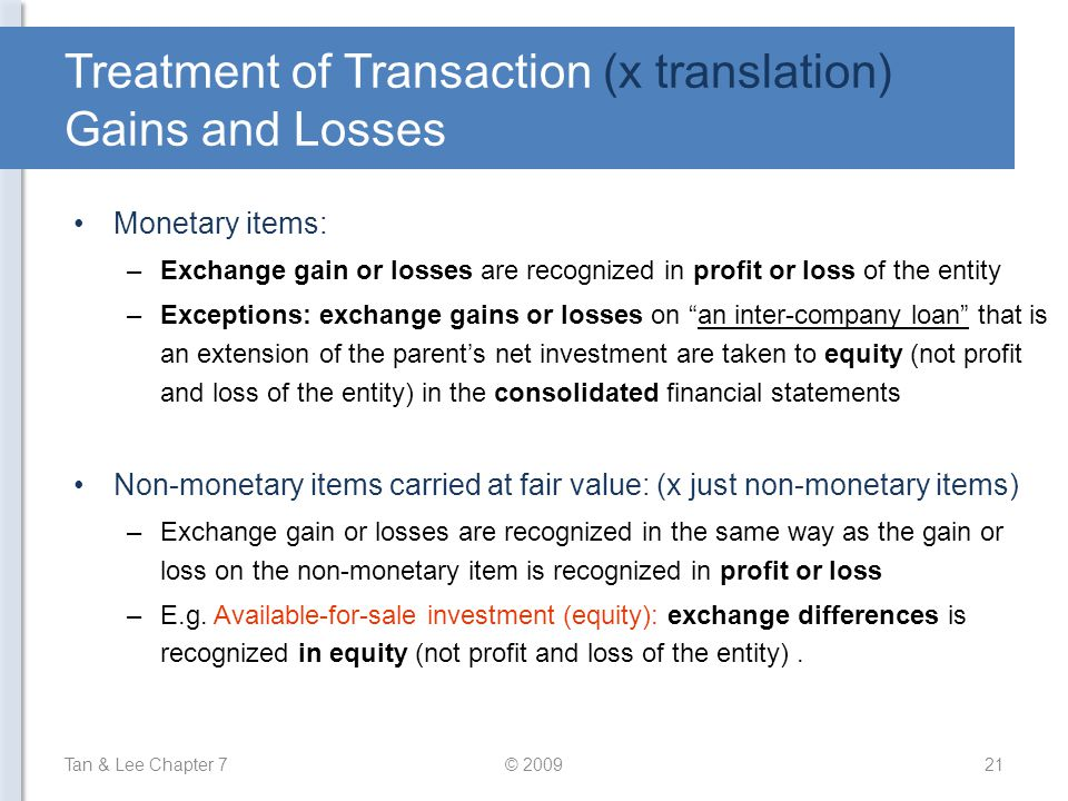 Treatment of Transaction (x translation) Gains and Losses Monetary items: –Exchange gain or losses are recognized in profit or loss of the entity –Exc