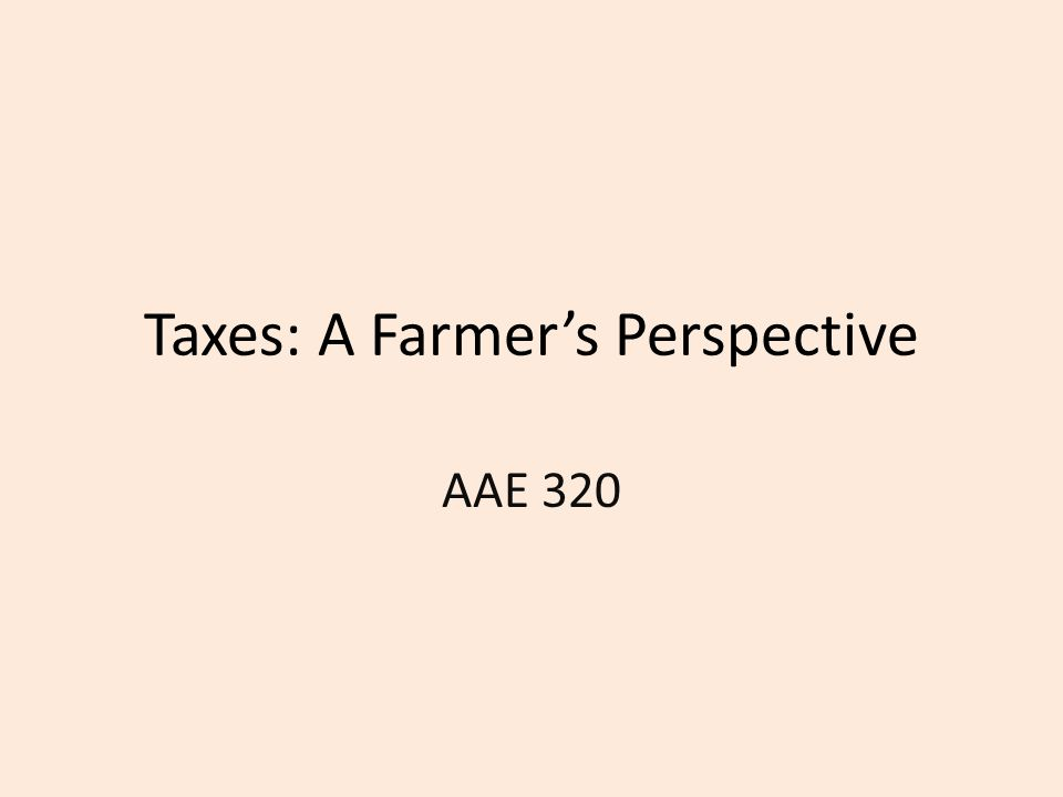 Taxes: A Farmer's Perspective AAE 320
