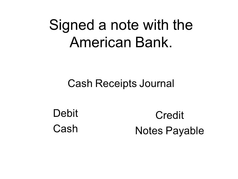 Signed a note with the American Bank. Debit Cash Credit Notes Payable Cash Receipts Journal