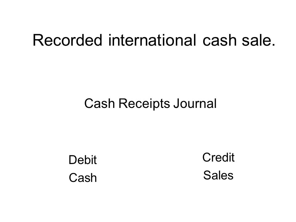 Recorded international cash sale. Debit Cash Credit Sales Cash Receipts Journal