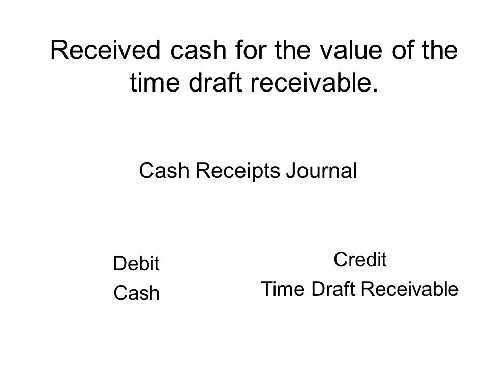 Received cash for the value of the time draft receivable.