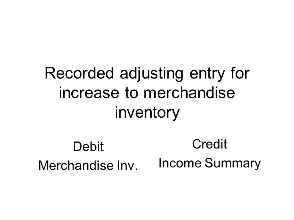 Recorded adjusting entry for increase to merchandise inventory Debit Merchandise Inv.