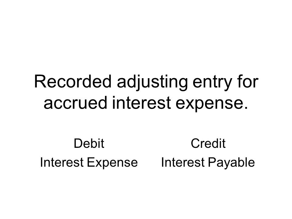 Recorded adjusting entry for accrued interest expense.
